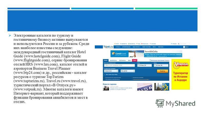 Электронные каталоги по туризму и гостиничному бизнесу активно выпускаются и используются в России и за рубежом. Среди них наиболее известны следующие: международный гостиничный каталог Hotel Guide (www.hotelguide.com), Flight Guide (www.flightguide.