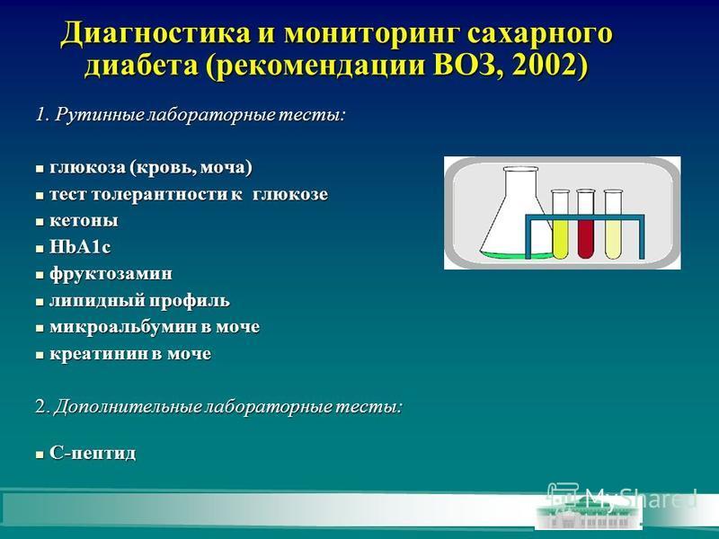 Диагностика и мониторинг сахарного диабета (рекомендации ВОЗ, 2002) 1. Рутинные лабораторные тесты: глюкоза (кровь, моча) глюкоза (кровь, моча) тест толерантности к глюкозе тест толерантности к глюкозе кетоны кетоны HbA1c HbA1c фруктозамин фруктозами