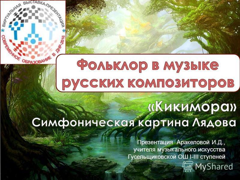 Презентация Аракеловой И.Д., учителя музыкального искусства Гусельщиковской ОШ I-III ступеней