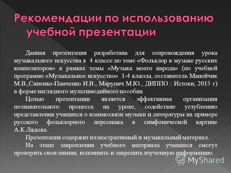 Данная презентация разработана для сопровождения урока музыкального искусства в 4 классе по теме «Фольклор в музыке русских композиторов» в рамках темы «Музыка моего народа» (по учебной программе «Музыкальное искусство» 1-4 классы, составитель Манейч