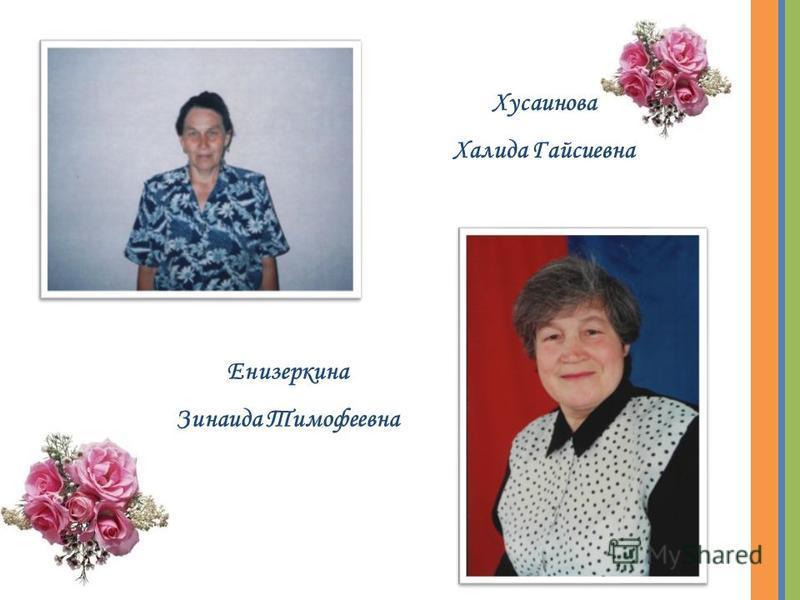 Хусаинова Халида Гайсиевна Енизеркина Зинаида Тимофеевна