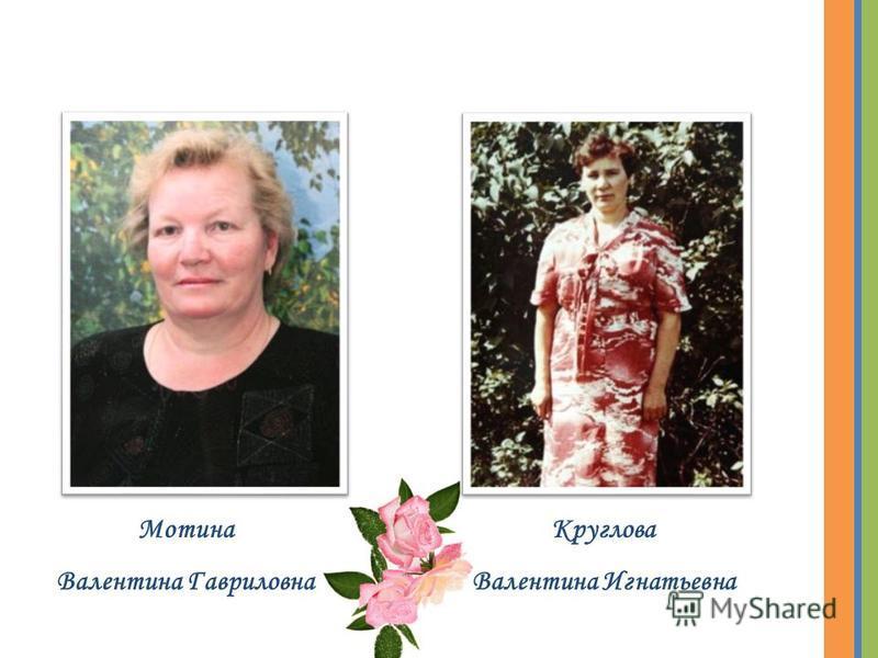 Мотина Валентина Гавриловна Круглова Валентина Игнатьевна