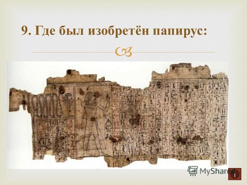 9. Где был изобретён папирус :