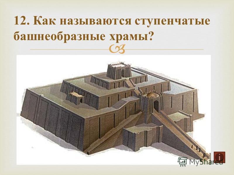 12. Как называются ступенчатые башнеобразные храмы ?