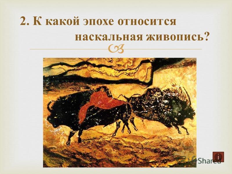 2. К какой эпохе относится наскальная живопись ?