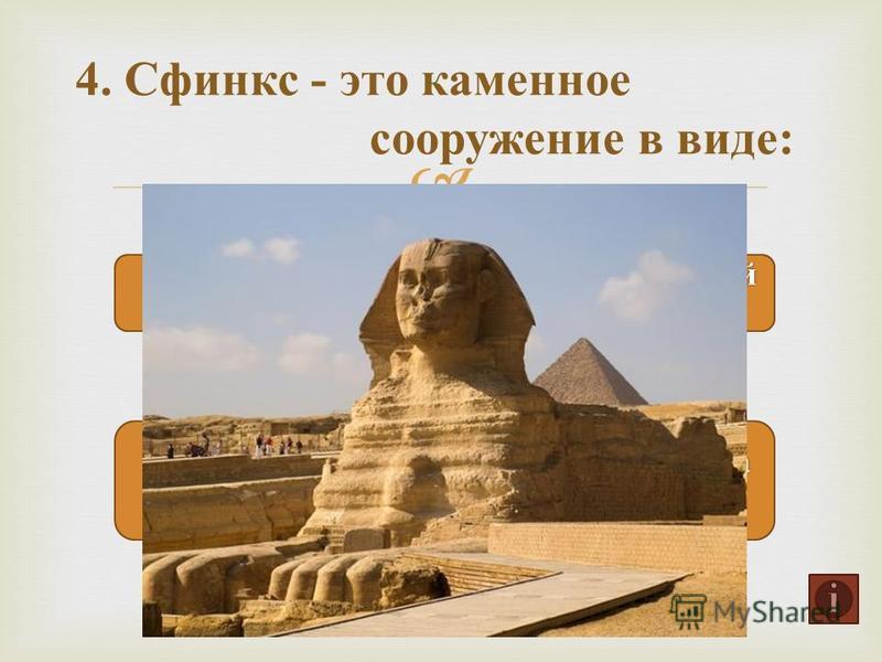 4. Сфинкс - это каменное сооружение в виде :