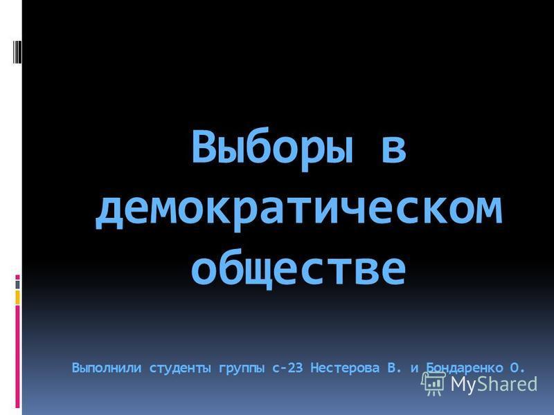 Выборы в демократическом обществе Выполнили студенты группы с-23 Нестерова В. и Бондаренко О.