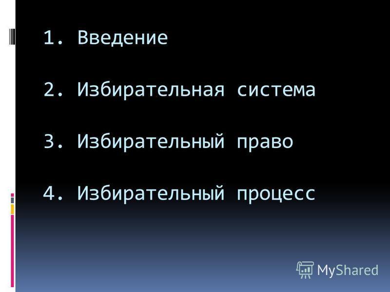 1. Введение 2. Избирательная система 3. Избирательный право 4. Избирательный процесс