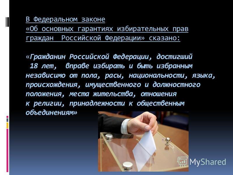 В Федеральном законе «Об основных гарантиях избирательных прав граждан Российской Федерации» сказано: «Гражданин Российской Федерации, достигший 18 лет, вправе избирать и быть избранным независимо от пола, расы, национальности, языка, происхождения,