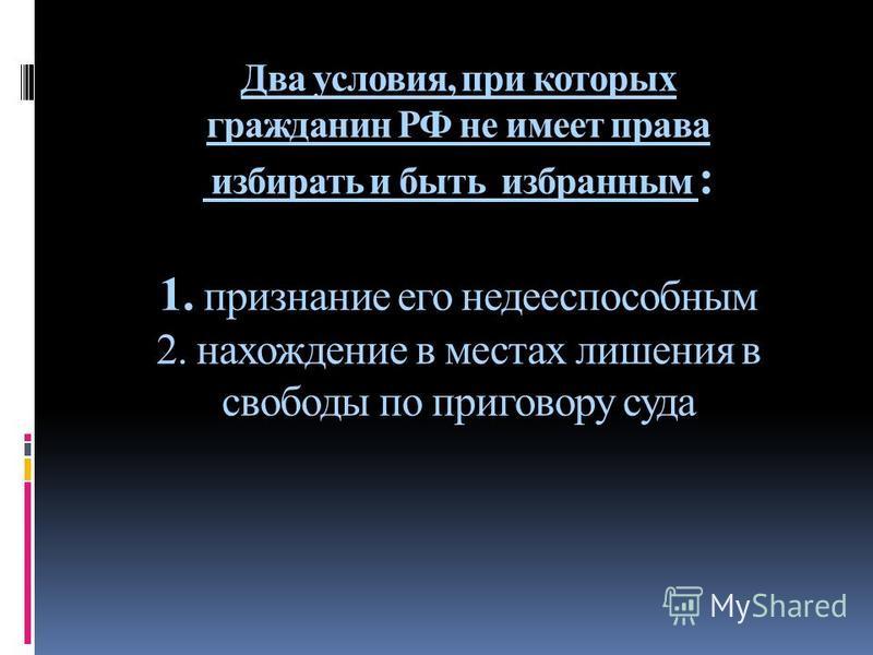 Два условия, при которых гражданин РФ не имеет права избирать и быть избранным : 1. признание его недееспособным 2. нахождение в местах лишения в свободы по приговору суда