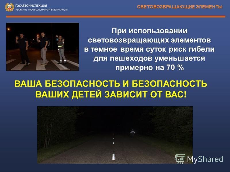 СВЕТОВОЗВРАЩАЮЩИЕ ЭЛЕМЕНТЫ ВАША БЕЗОПАСНОСТЬ И БЕЗОПАСНОСТЬ ВАШИХ ДЕТЕЙ ЗАВИСИТ ОТ ВАС! При использовании световозвращающих элементов в темное время суток риск гибели для пешеходов уменьшается примерно на 70 %