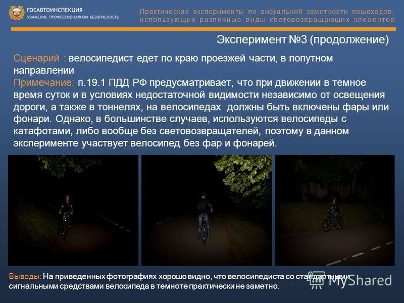 Эксперимент 3 (продолжение) Сценарий : велосипедист едет по краю проезжей части, в попутном направлении Примечание: п.19.1 ПДД РФ предусматривает, что при движении в темное время суток и в условиях недостаточной видимости независимо от освещения доро