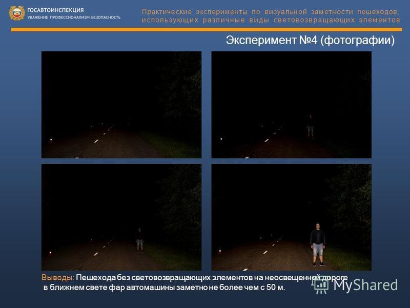 Эксперимент 4 (фотографии) Выводы: Пешехода без световозвращающих элементов на неосвещенной дороге в ближнем свете фар автомашины заметно не более чем с 50 м. Практические эксперименты по визуальной заметности пешеходов, использующих различные виды с