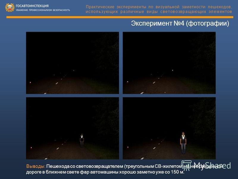 Эксперимент 4 (фотографии) Практические эксперименты по визуальной заметности пешеходов, использующих различные виды световозвращающих элементов Выводы: Пешехода со световозвращателем (треугольным СВ-жилетом) на неосвещенной дороге в ближнем свете фа