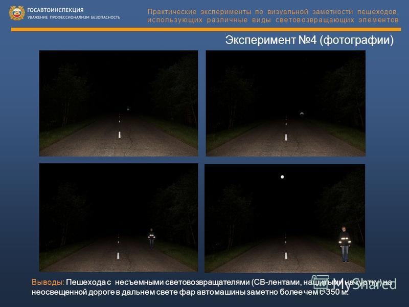 Эксперимент 4 (фотографии) Практические эксперименты по визуальной заметности пешеходов, использующих различные виды световозвращающих элементов Выводы: Пешехода с несъемными световозвращателями (СВ-лентами, нашитыми на куртку) на неосвещенной дороге