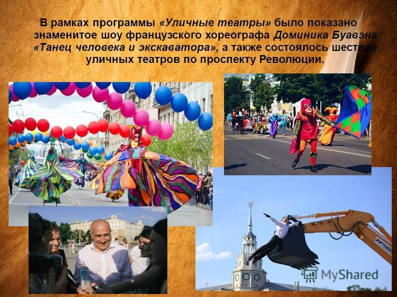В рамках программы «Уличные театры» было показано знаменитое шоу французского хореографа Доминика Буавэна «Танец человека и экскаватора», а также состоялось шествие уличных театров по проспекту Революции.