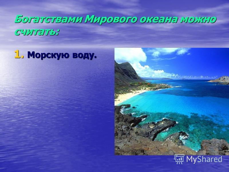 Богатствами Мирового океана можно считать: 1. Морскую воду.
