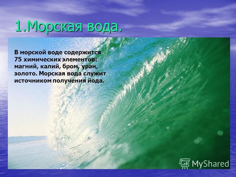 1. Морская вода. В морской воде содержится 75 химических элементов: магний, калий, бром, уран, золото. Морская вода служит источником получения йода.