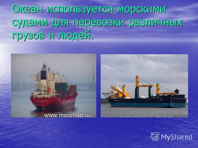 Океан используется морскими судами для перевозки различных грузов и людей.