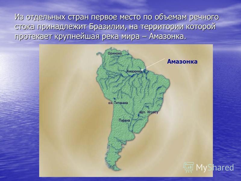 Из отдельных стран первое место по объемам речного стока принадлежит Бразилии, на территории которой протекает крупнейшая река мира – Амазонка. Амазонка