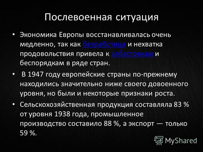 Послевоенная ситуация Экономика Европы восстанавливалась очень медленно, так как безработица и нехватка продовольствия привела к забастовкам и беспорядкам в ряде стран.безработица забастовка м В 1947 году европейские страны по-прежнему находились зна