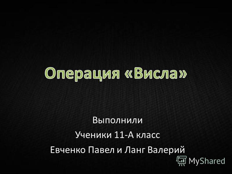 Выполнили Ученики 11-А класс Евченко Павел и Ланг Валерий