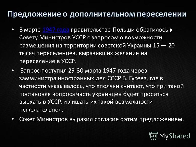 В марте 1947 года правительство Польши обратилось к Совету Министров УССР с запросом о возможности размещения на территории советской Украины 15 20 тысяч переселенцев, выразивших желание на переселение в УССР.1947 года Запрос поступил 29-30 марта 194