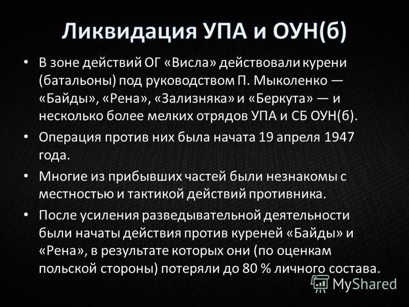 В зоне действий ОГ «Висила» действовали курени (батальоны) под руководством П. Мыколенко «Байды», «Рена», «Зализняка» и «Беркута» и несколько более мелких отрядов УПА и СБ ОУН(б). Операция против них была начата 19 апреля 1947 года. Многие из прибывш