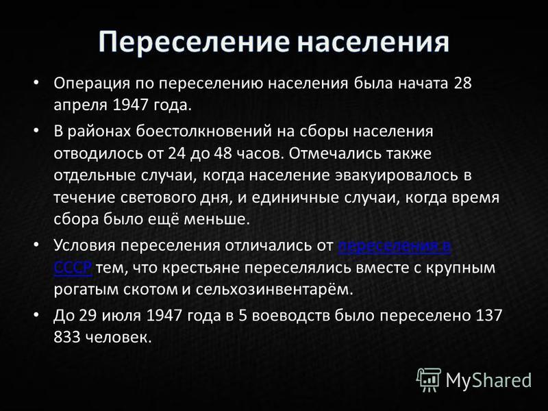 Операция по переселению населения была начата 28 апреля 1947 года. В районах боестолкновений на сборы населения отводилось от 24 до 48 часов. Отмечались также отдельные случаи, когда население эвакуировалось в течение светового дня, и единичные случа