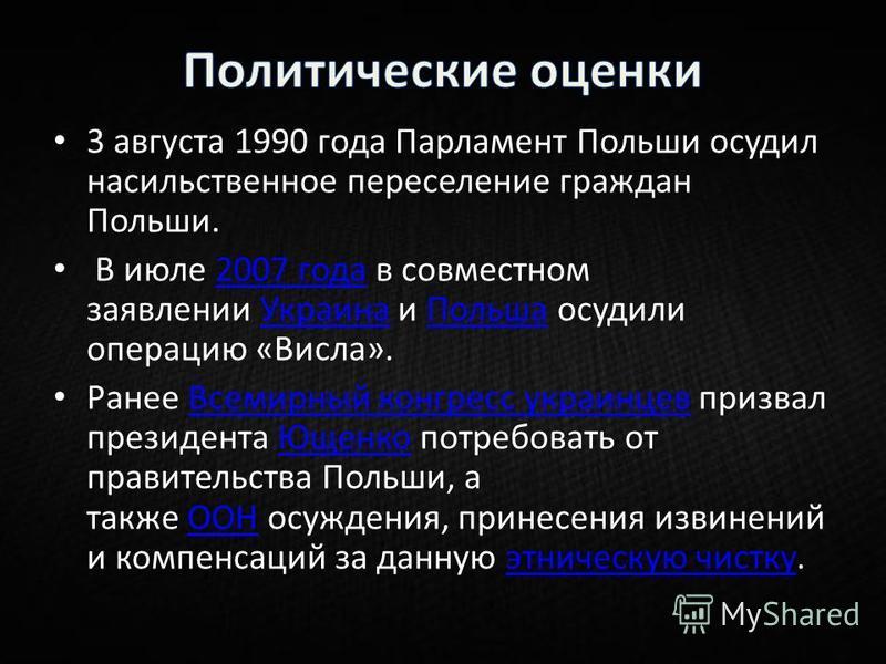 3 августа 1990 года Парламент Польши осудил насильственное переселение граждан Польши. В июле 2007 года в совместном заявлении Украина и Польша осудили операцию «Висила».2007 года УкраинаПольша Ранее Всемирный конгресс украинцев призвал президента Ющ