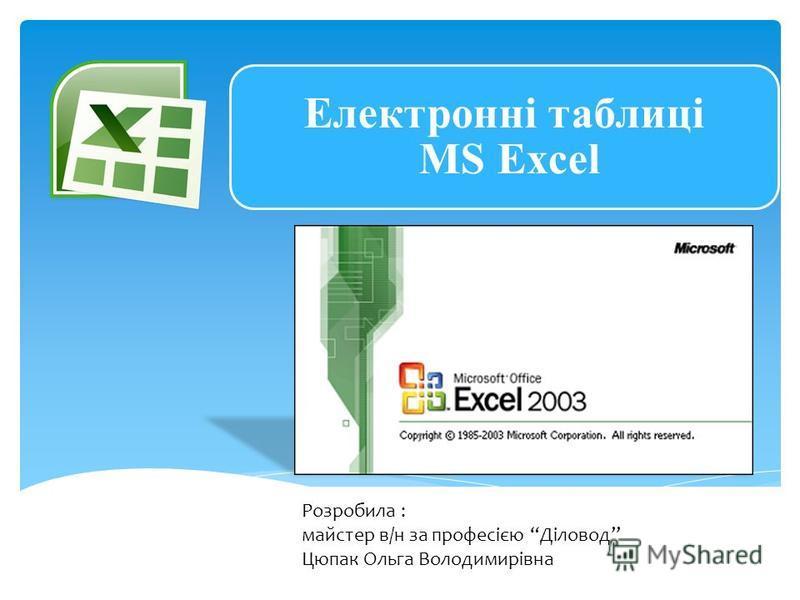Електронні таблиці MS Excel Розробила : майстер в/н за професією Діловод Цюпак Ольга Володимирівна