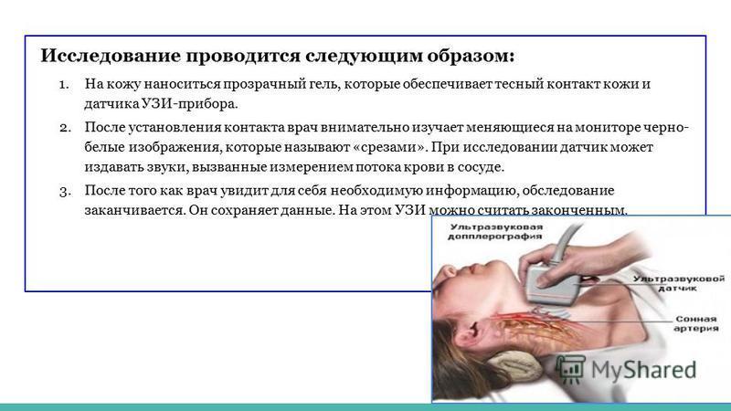 Исследование проводится следующим образом: 1. На кожу наноситься прозрачный гель, которые обеспечивает тесный контакт кожи и датчика УЗИ-прибора. 2. После установления контакта врач внимательно изучает меняющиеся на мониторе черно- белые изображения,