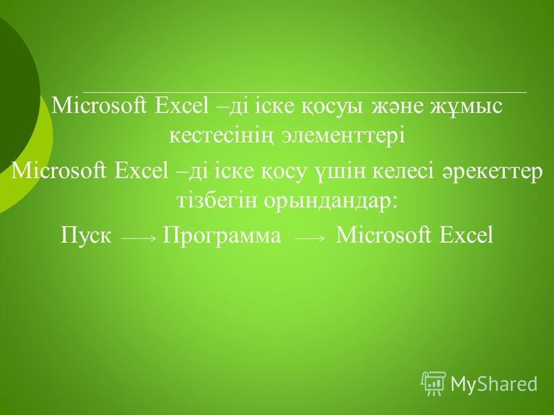 Microsoft Excel –ді іске қосуы және жұмыс кестесінің элементтері Microsoft Excel –ді іске қосу үшін келесі әрекеттер тізбегін орындандар: Пуск Программа Microsoft Excel