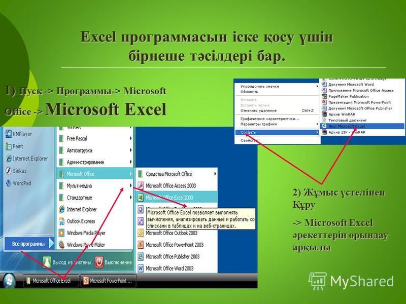 Excel программасын іске қосу үшін бірнеше тәсілдері бар. 1) Пуск -> Программы-> Microsoft Office -> Microsoft Excel 2) Жұмыс үстелінен Құру -> Microsoft Excel әрекеттерін орындау арқылы