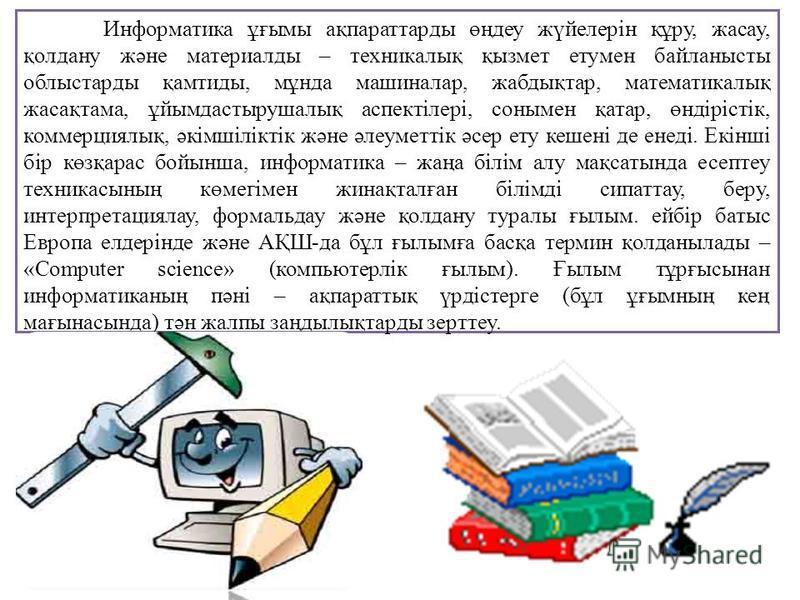 Информатика ұғымы ақпараттарды өңдеу жүйелерін құру, жасау, қолдану және материалды – техникалық қызмет етумен байланысты облыстарды қамтиды, мұнда машиналар, жабдықтар, математикалық жасақтама, ұйымдастырушалық аспектілері, сонымен қатар, өндірістік
