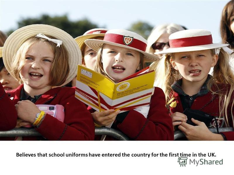 Believes that school uniforms have entered the country for the first time in the UK.