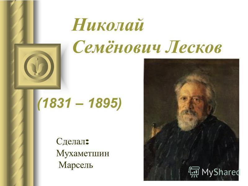 Николай Семёнович Лесков (1831 – 1895) Сделал : Мухаметшин Марсель