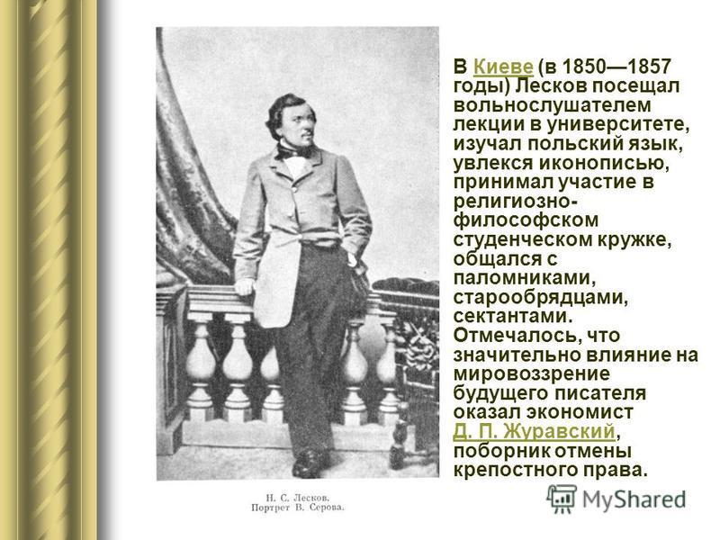В Киеве (в 18501857 годы) Лесков посещал вольнослушателем лекции в университете, изучал польский язык, увлекся иконописью, принимал участие в религиозно- философском студенческом кружке, общался с паломниками, старообрядцами, сектантами. Отмечалось,