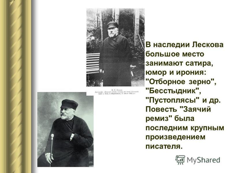 В наследии Лескова большое место занимают сатира, юмор и ирония: Отборное зерно, Бесстыдник, Пустоплясы и др. Повесть Заячий ремиз была последним крупным произведением писателя.