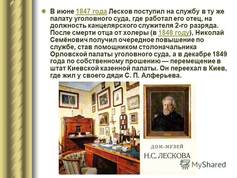 В июне 1847 года Лесков поступил на службу в ту же палату уголовного суда, где работал его отец, на должность канцелярского служителя 2-го разряда. После смерти отца от холеры (в 1848 году), Николай Семёнович получил очередное повышение по службе, ст