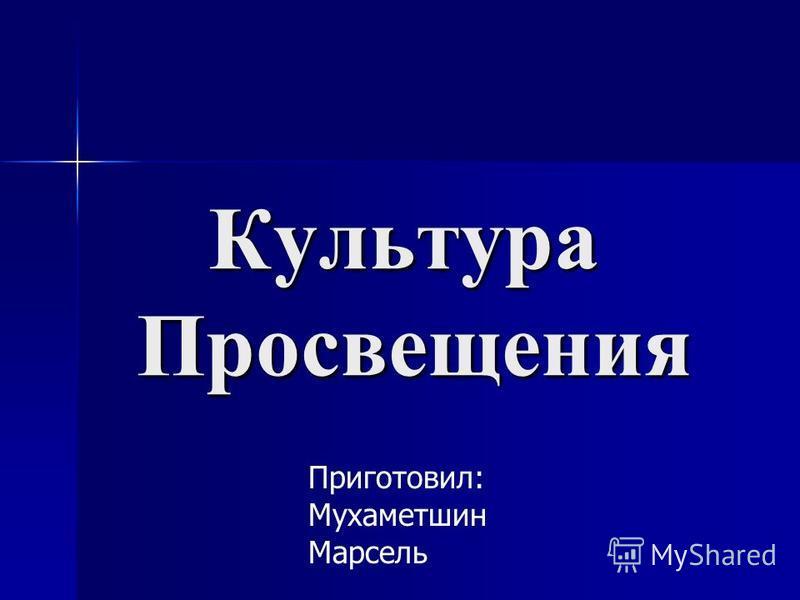Культура Просвещения Приготовил: Мухаметшин Марсель