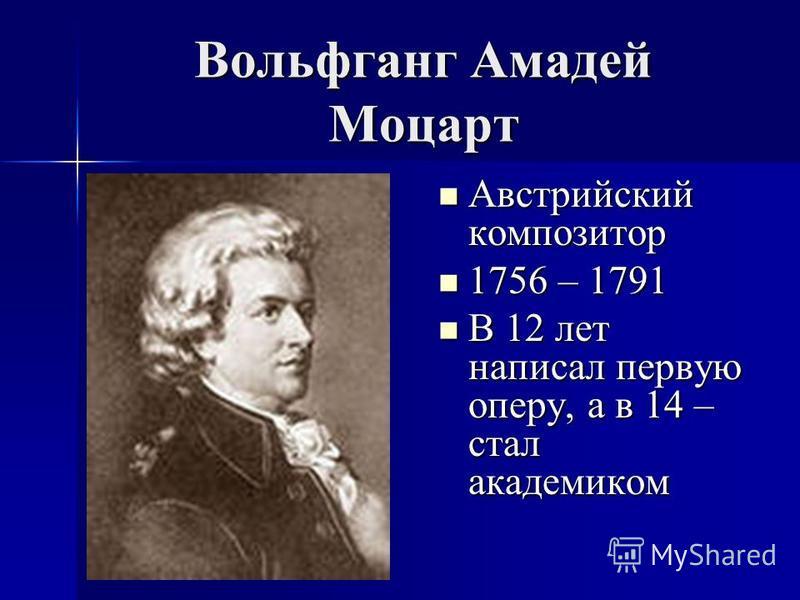 Вольфганг Амадей Моцарт Австрийский композитор Австрийский композитор 1756 – 1791 1756 – 1791 В 12 лет написал первую оперу, а в 14 – стал академиком В 12 лет написал первую оперу, а в 14 – стал академиком