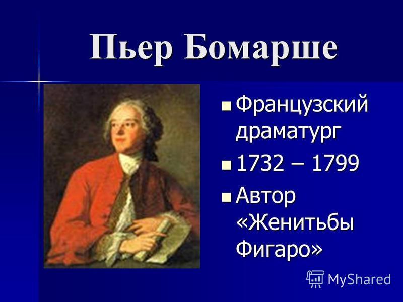 Пьер Бомарше Французский драматург Французский драматург 1732 – 1799 1732 – 1799 Автор «Женитьбы Фигаро» Автор «Женитьбы Фигаро»