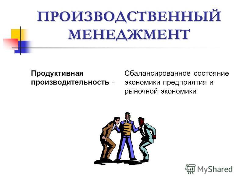 ПРОИЗВОДСТВЕННЫЙ МЕНЕДЖМЕНТ Продуктивная производительность - Сбалансированное состояние экономики предприятия и рыночной экономики