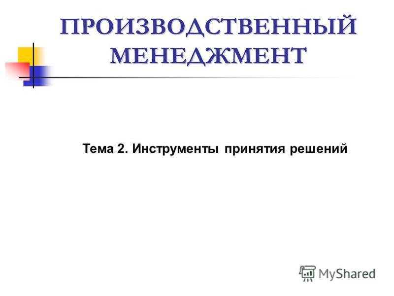 ПРОИЗВОДСТВЕННЫЙ МЕНЕДЖМЕНТ Тема 2. Инструменты принятия решений