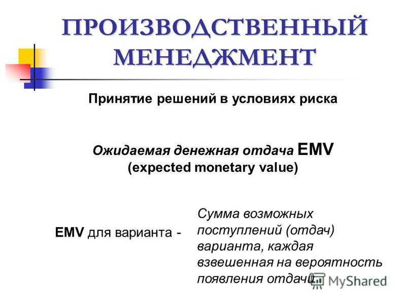ПРОИЗВОДСТВЕННЫЙ МЕНЕДЖМЕНТ Принятие решений в условиях риска Ожидаемая денежная отдача EMV (expected monetary value) EMV для варианта - Сумма возможных поступлений (отдач) варианта, каждая взвешенная на вероятность появления отдачи