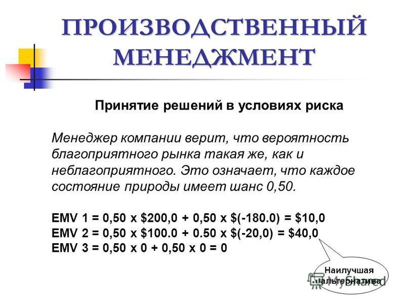 ПРОИЗВОДСТВЕННЫЙ МЕНЕДЖМЕНТ Принятие решений в условиях риска Менеджер компании верит, что вероятность благоприятного рынка такая же, как и неблагоприятного. Это означает, что каждое состояние природы имеет шанс 0,50. EMV 1 = 0,50 х $200,0 + 0,50 х $
