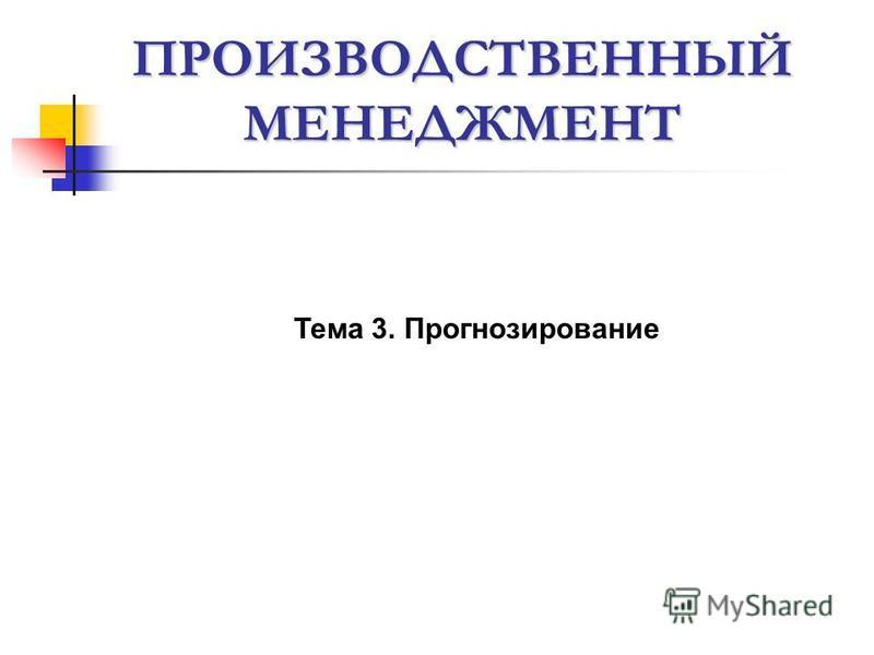 ПРОИЗВОДСТВЕННЫЙ МЕНЕДЖМЕНТ Тема 3. Прогнозирование