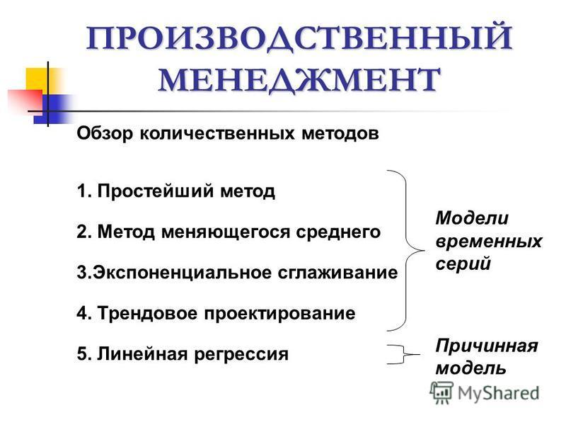 ПРОИЗВОДСТВЕННЫЙ МЕНЕДЖМЕНТ Обзор количественных методов 1. Простейший метод 2. Метод меняющегося среднего 3. Экспоненциальное сглаживание 4. Трендовое проектирование 5. Линейная регрессия Модели временных серий Причинная модель
