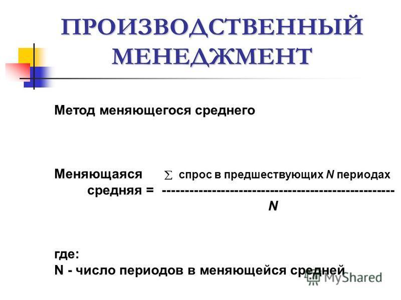 ПРОИЗВОДСТВЕННЫЙ МЕНЕДЖМЕНТ Метод меняющегося среднего Меняющаяся спрос в предшествующих N периодах средняя = ---------------------------------------------------- N где: N - число периодов в меняющейся средней